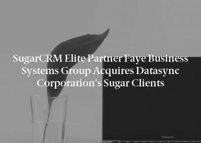SugarCRM Elite Partner Faye Business Systems Group Acquires Datasync Corporation's Sugar Clients