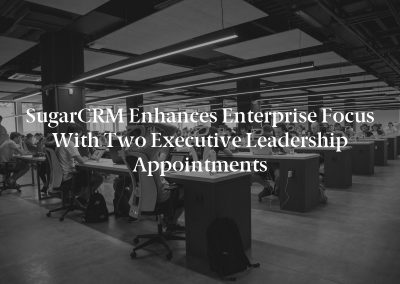 SugarCRM Enhances Enterprise Focus with Two Executive Leadership Appointments