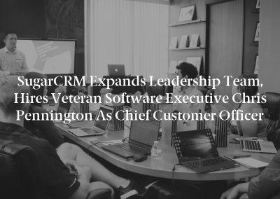 SugarCRM Expands Leadership Team, Hires Veteran Software Executive Chris Pennington as Chief Customer Officer
