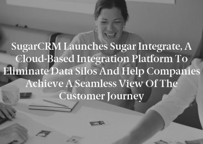 SugarCRM Launches Sugar Integrate, a Cloud-Based Integration Platform to Eliminate Data Silos and Help Companies Achieve a Seamless View of the Customer Journey