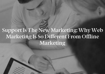 Support Is the New Marketing: Why Web Marketing Is So Different From Offline Marketing