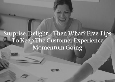 Surprise, Delight… Then What? Five Tips to Keep the Customer Experience Momentum Going