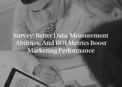 Survey: Better Data, Measurement Abilities, and ROI Metrics Boost Marketing Performance
