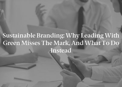 Sustainable Branding: Why Leading With Green Misses the Mark, and What to Do Instead