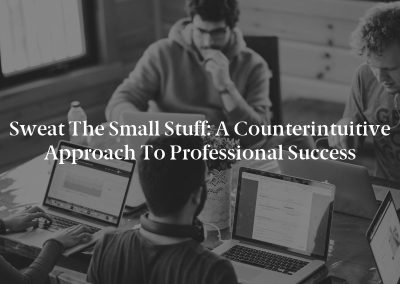 Sweat the Small Stuff: A Counterintuitive Approach to Professional Success