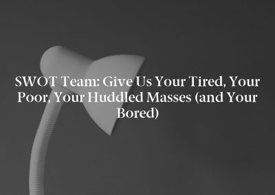 SWOT Team: Give Us Your Tired, Your Poor, Your Huddled Masses (and Your Bored)