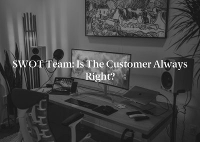 SWOT Team: Is the Customer Always Right?