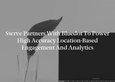 Swrve Partners With Bluedot to Power High Accuracy Location-Based Engagement and Analytics