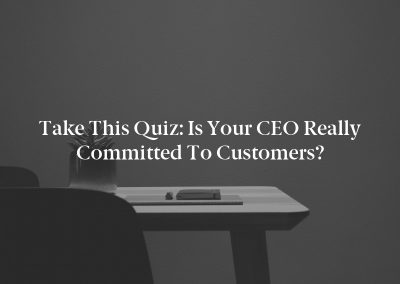 Take This Quiz: Is Your CEO Really Committed to Customers?