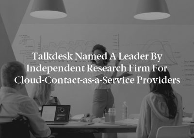 Talkdesk Named a Leader by Independent Research Firm for Cloud-Contact-as-a-Service Providers
