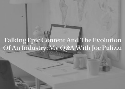 Talking Epic Content and the Evolution of an Industry: My Q&A With Joe Pulizzi