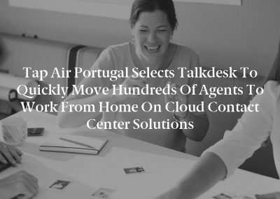 Tap Air Portugal Selects Talkdesk to Quickly Move Hundreds of Agents to Work From Home on Cloud Contact Center Solutions