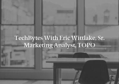 TechBytes with Eric Wittlake, Sr. Marketing Analyst, TOPO