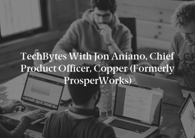 TechBytes with Jon Aniano, Chief Product Officer, Copper (Formerly ProsperWorks)