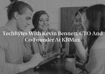 TechBytes with Kevin Bennett, CTO and Co-Founder at KBMax