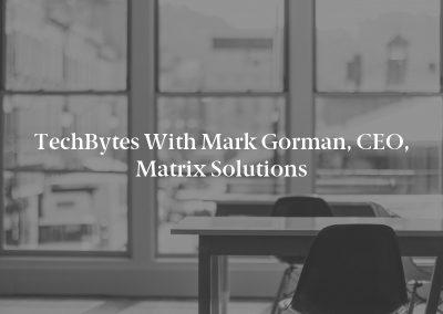 TechBytes with Mark Gorman, CEO, Matrix Solutions