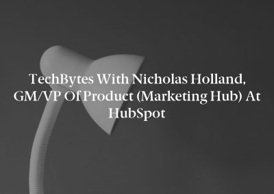 TechBytes with Nicholas Holland, GM/VP of Product (Marketing Hub) at HubSpot
