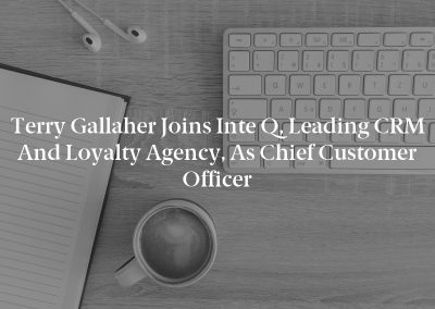 Terry Gallaher joins Inte Q, Leading CRM and Loyalty Agency, as Chief Customer Officer