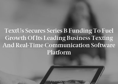 TextUs Secures Series B Funding to Fuel Growth of Its Leading Business Texting and Real-Time Communication Software Platform
