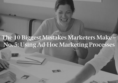 The 10 Biggest Mistakes Marketers Make – No. 5: Using Ad-Hoc Marketing Processes