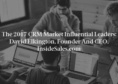 The 2017 CRM Market Influential Leaders: David Elkington, Founder and CEO, InsideSales.com