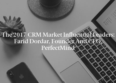 The 2017 CRM Market Influential Leaders: Farid Dordar, Founder and CEO, PerfectMind