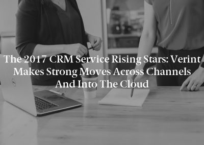 The 2017 CRM Service Rising Stars: Verint Makes Strong Moves Across Channels and into the Cloud