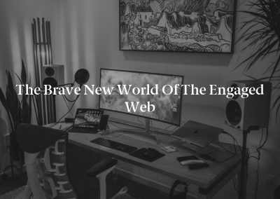 The Brave New World of the Engaged Web