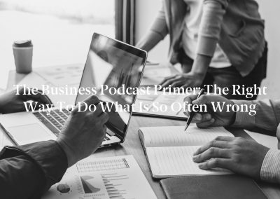 The Business Podcast Primer: The Right Way to Do What Is So Often Wrong