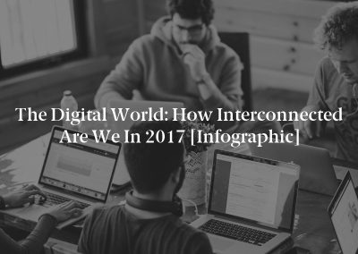 The Digital World: How Interconnected Are We in 2017 [Infographic]