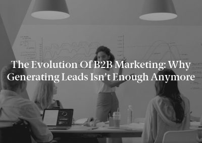 The Evolution of B2B Marketing: Why Generating Leads Isn't Enough Anymore