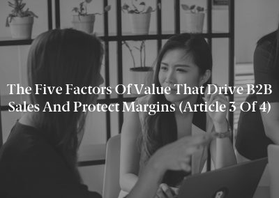 The Five Factors of Value That Drive B2B Sales and Protect Margins (Article 3 of 4)