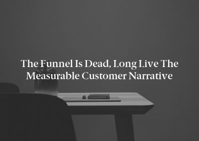 The Funnel Is Dead, Long Live the Measurable Customer Narrative