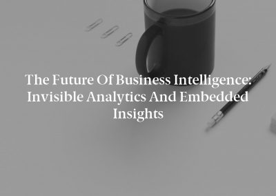 The Future of Business Intelligence: Invisible Analytics and Embedded Insights