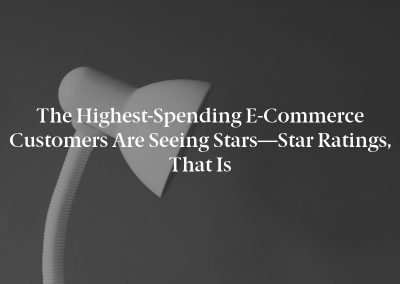 The Highest-Spending E-Commerce Customers Are Seeing Stars—Star Ratings, That Is