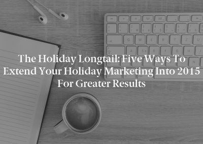 The Holiday Longtail: Five Ways to Extend Your Holiday Marketing Into 2015 for Greater Results