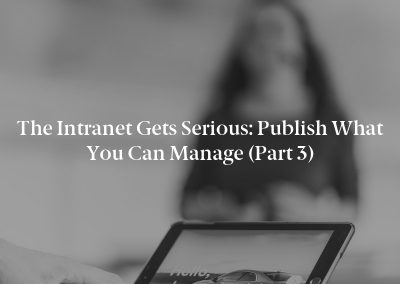The Intranet Gets Serious: Publish What You Can Manage (Part 3)