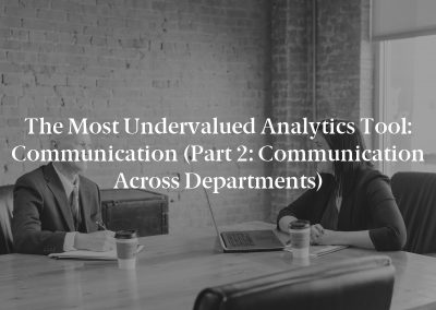 The Most Undervalued Analytics Tool: Communication (Part 2: Communication Across Departments)