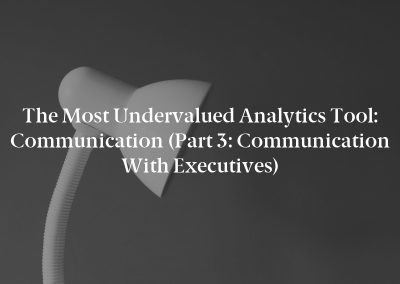 The Most Undervalued Analytics Tool: Communication (Part 3: Communication With Executives)