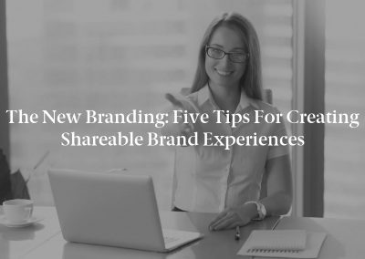The New Branding: Five Tips for Creating Shareable Brand Experiences