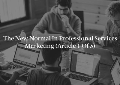 The New Normal in Professional Services Marketing (Article 1 of 3)