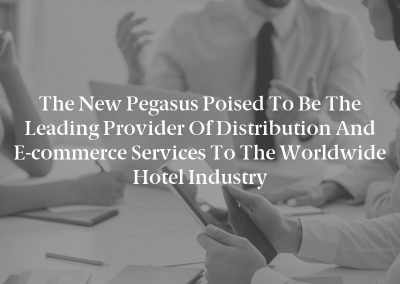 The New Pegasus Poised to be the Leading Provider of Distribution and E-commerce Services to the Worldwide Hotel Industry