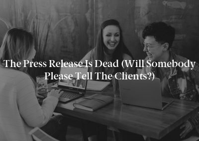 The Press Release is Dead (Will Somebody Please Tell the Clients?)