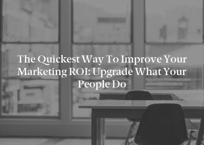 The Quickest Way to Improve Your Marketing ROI: Upgrade What Your People Do
