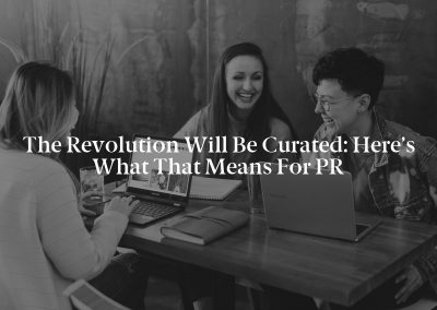 The Revolution Will Be Curated: Here's What That Means for PR