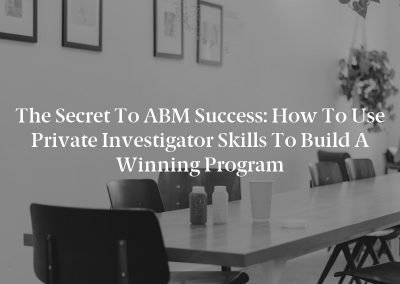 The Secret to ABM Success: How to Use Private Investigator Skills to Build a Winning Program