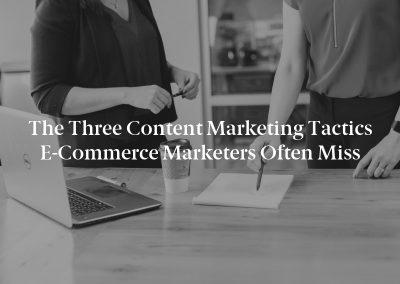 The Three Content Marketing Tactics E-Commerce Marketers Often Miss
