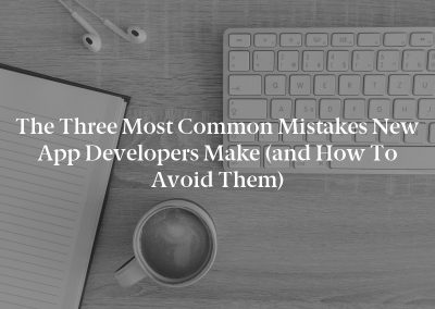 The Three Most Common Mistakes New App Developers Make (and How to Avoid Them)