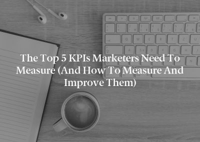 The Top 5 KPIs Marketers Need to Measure (And How to Measure and Improve Them)