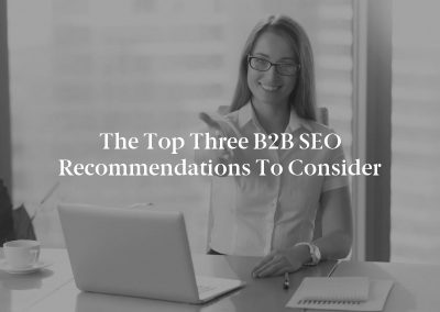 The Top Three B2B SEO Recommendations to Consider
